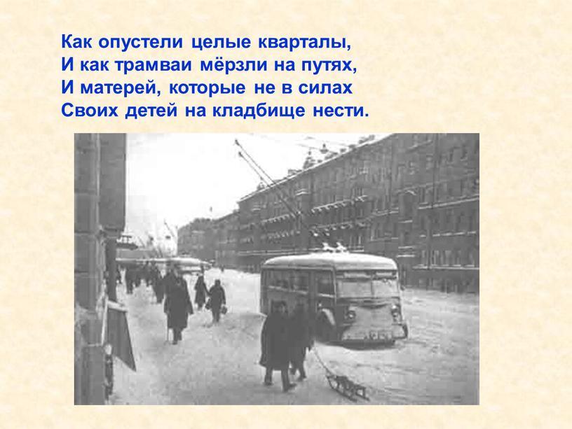 Как опустели целые кварталы, И как трамваи мёрзли на путях,
