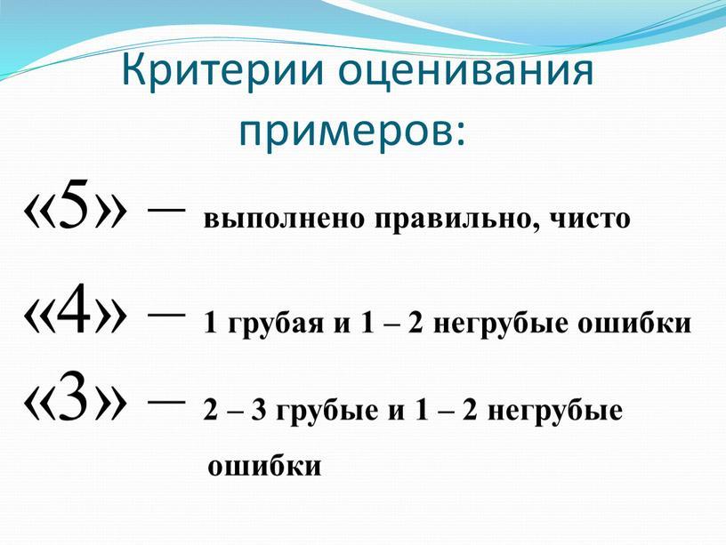 Критерии оценивания примеров: «5» – выполнено правильно, чисто «4» – 1 грубая и 1 – 2 негрубые ошибки «3» – 2 – 3 грубые и…