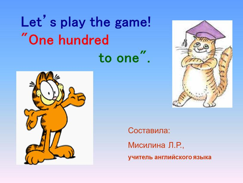 "Let's play the game! ""One hundred to one"""