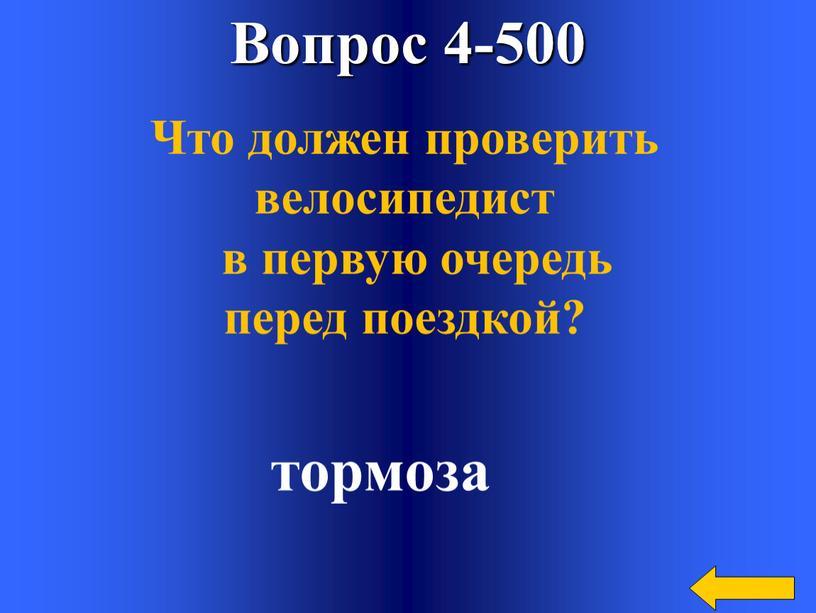 Вопрос 4-500 Что должен проверить велосипедист в первую очередь перед поездкой? тормоза