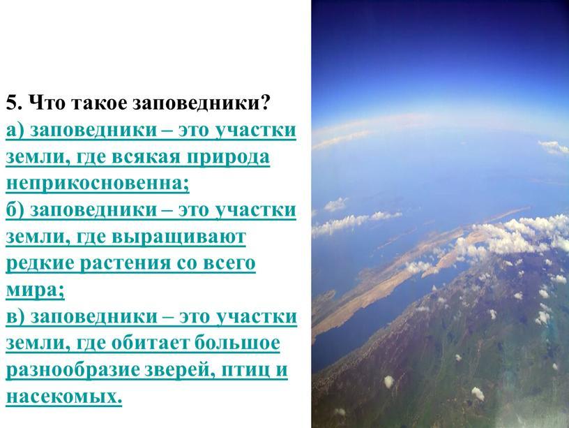Что такое заповедники? а) заповедники – это участки земли, где всякая природа неприкосновенна; б) заповедники – это участки земли, где выращивают редкие растения со всего…