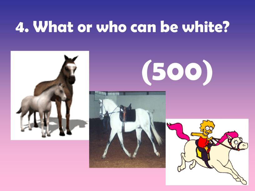 What or who can be white? (500)