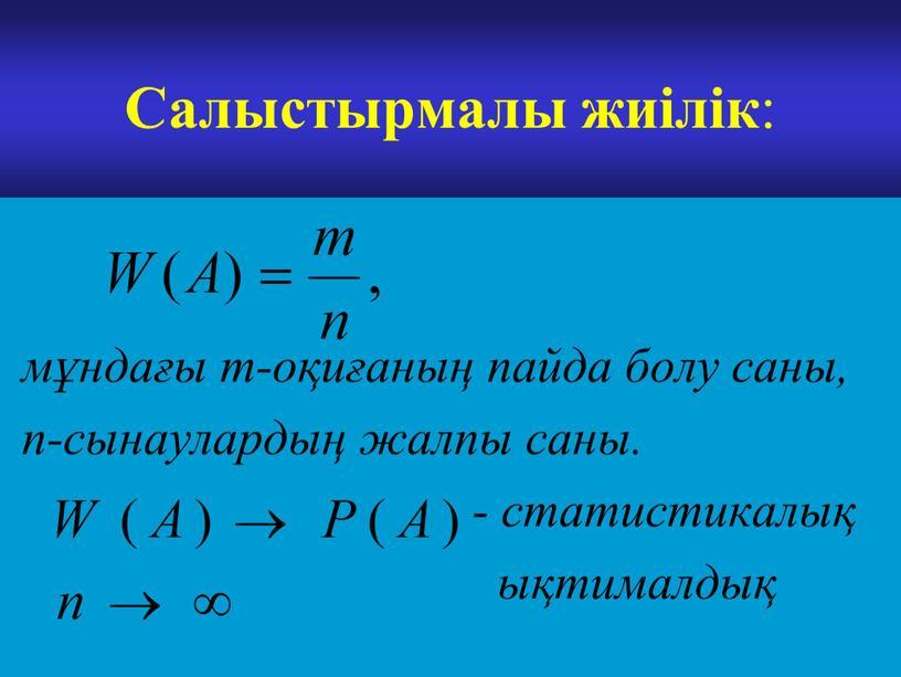 Салыстырмалы жиілік : мұндағы m-оқиғаның пайда болу саны, n-сынаулардың жалпы саны
