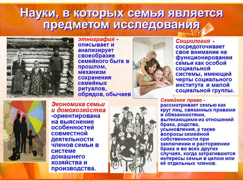 Науки, в которых семья является предметом исследования этнография - описывает и анализирует своеобразие семейного быта в прошлом, механизм сохранения семейных ритуалов, обрядов, обычаев