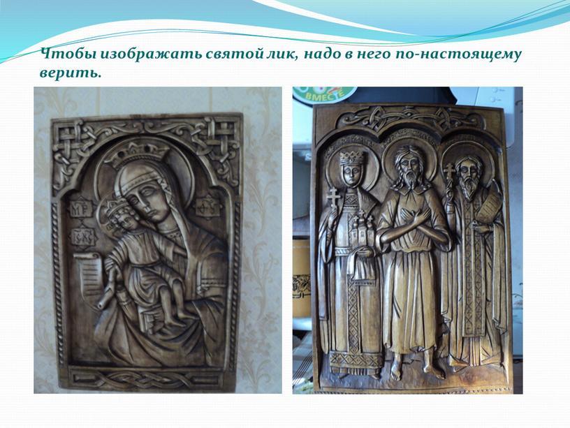 Чтобы изображать святой лик, надо в него по-настоящему верить