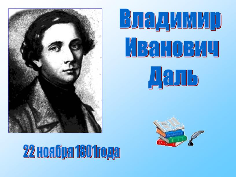 Владимир Иванович Даль 22 ноября 1801года