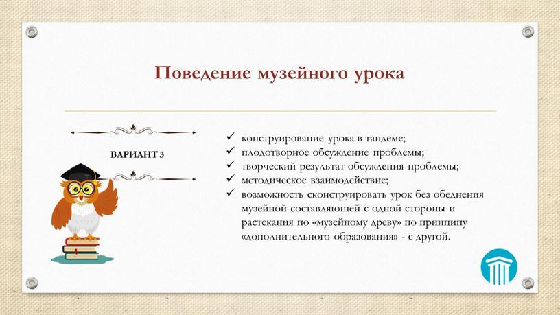 Поведение музейного урока ВАРИАНТ 3 конструирование урока в тандеме; плодотворное обсуждение проблемы; творческий результат обсуждения проблемы; методическое взаимодействие; возможность сконструировать урок без обеднения музейной составляющей…