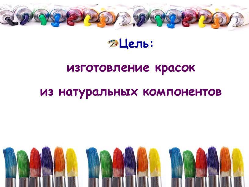 Цель: изготовление красок из натуральных компонентов