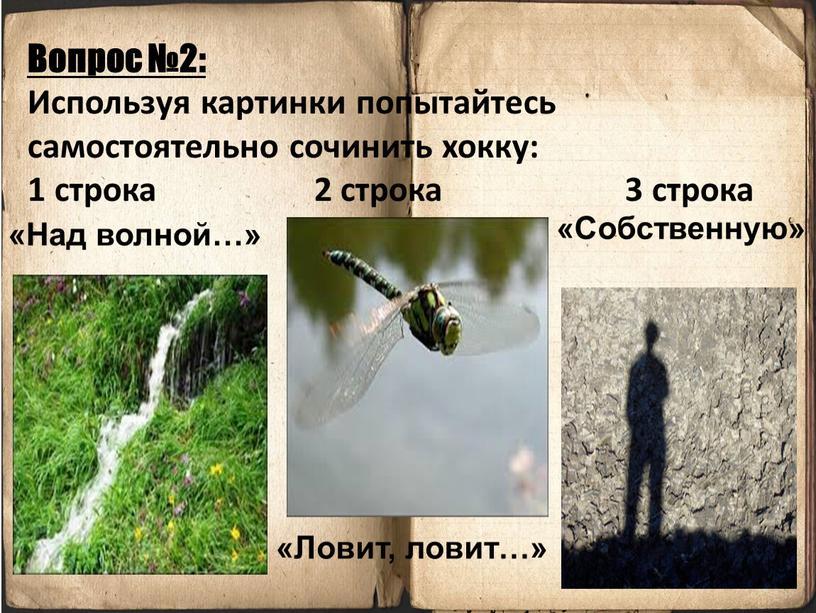 Вопрос №2: Используя картинки попытайтесь самостоятельно сочинить хокку: 1 строка 2 строка 3 строка «Над волной…» «Ловит, ловит…» «Собственную»