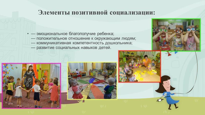 Элементы позитивной социализации: — эмоциональное благополучие ребенка; — положительное отношение к окружающим людям; — коммуникативная компетентность дошкольника; — развитие социальных навыков детей