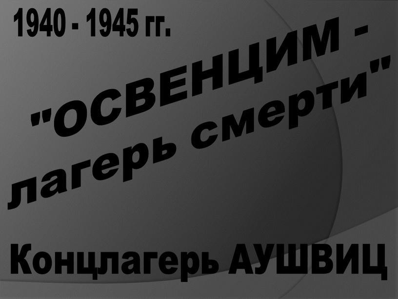 """ОСВЕНЦИМ - лагерь смерти"""" 1940 - 1945 гг"""
