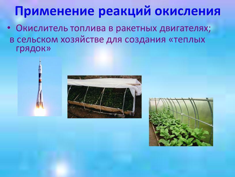 Применение реакций окисления Окислитель топлива в ракетных двигателях; в сельском хозяйстве для создания «теплых грядок»