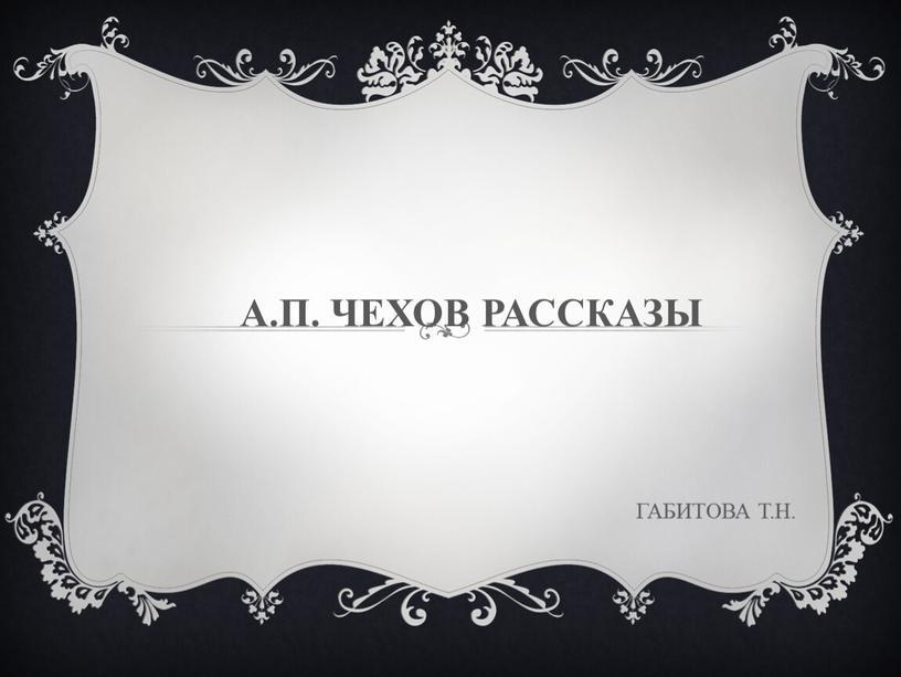 А.П. ЧЕХОВ РАССКАЗЫ ГАБИТОВА Т