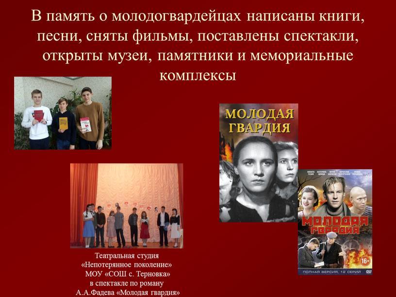 В память о молодогвардейцах написаны книги, песни, сняты фильмы, поставлены спектакли, открыты музеи, памятники и мемориальные комплексы