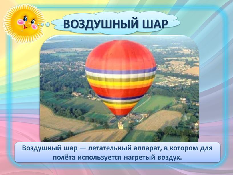 ВОЗДУШНЫЙ ШАР Воздушный шар — летательный аппарат, в котором для полёта используется нагретый воздух