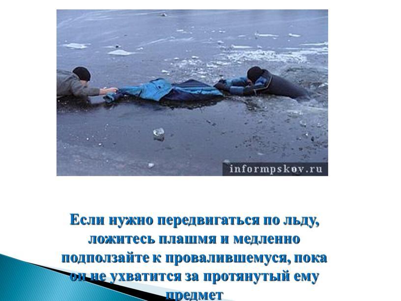 Если нужно передвигаться по льду, ложитесь плашмя и медленно подползайте к провалившемуся, пока он не ухватится за протянутый ему предмет