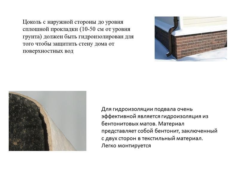 Цоколь с наружной стороны до уровня сплошной прокладки (10-50 см от уровня грунта) должен быть гидроизолирован для того чтобы защитить стену дома от поверхностных вод