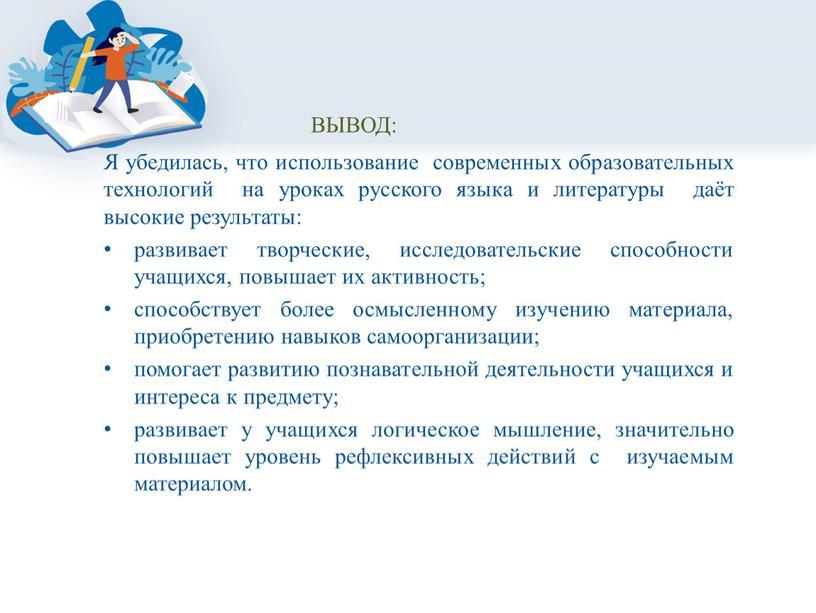 ВЫВОД: Я убедилась, что использование современных образовательных технологий на уроках русского языка и литературы даёт высокие результаты: развивает творческие, исследовательские способности учащихся, повышает их активность;…