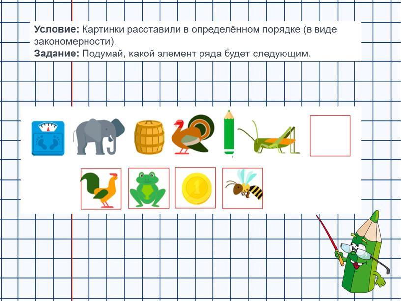 Условие: Картинки расставили в определённом порядке (в виде закономерности)