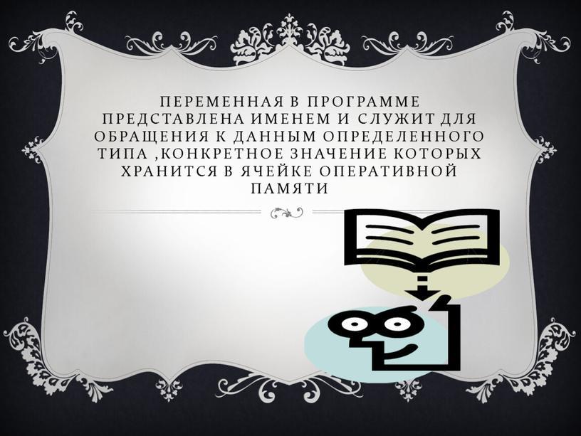 Переменная в программе представлена именем и служит для обращения к данным определенного типа ,конкретное значение которых хранится в ячейке оперативной памяти