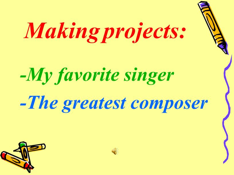 Making projects: -My favorite singer -The greatest composer