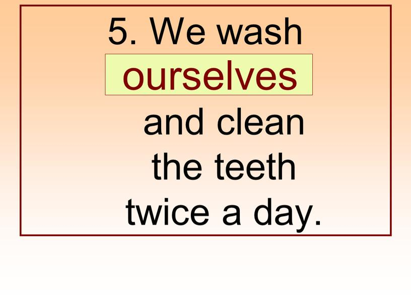 We wash … and clean the teeth twice a day