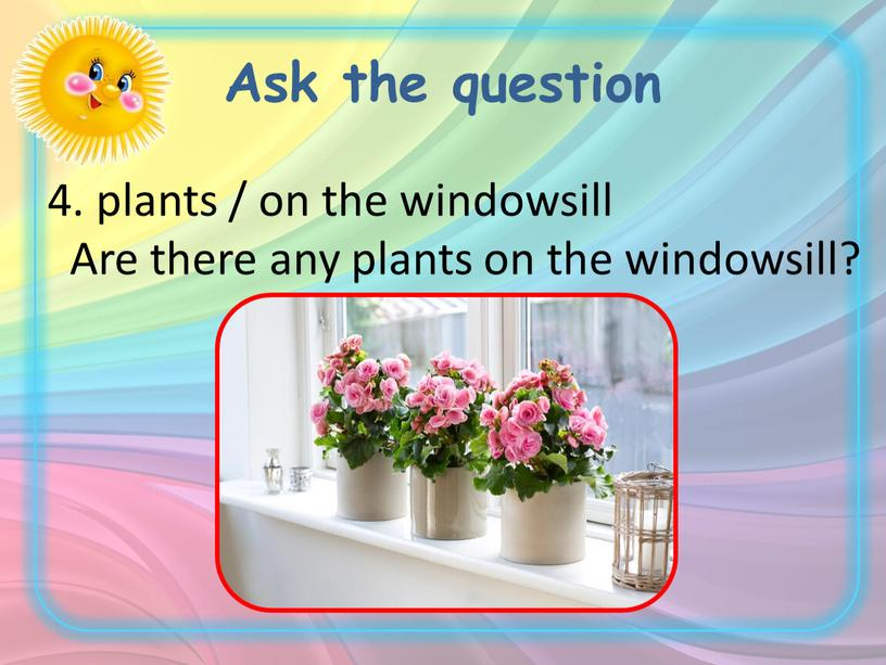 Ask the question 4. plants / on the windowsill