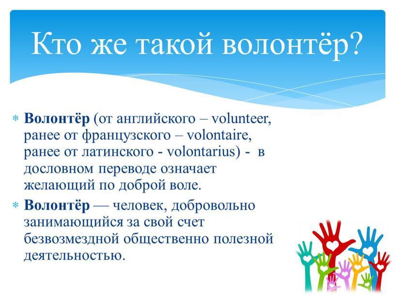 Волонтёр (от английского – volunteer, ранее от французского – volontaire, ранее от латинского - volontarius) - в дословном переводе означает желающий по доброй воле