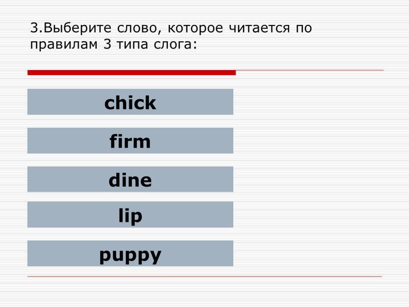 Выберите слово, которое читается по правилам 3 типа слога: chick firm dine lip puppy