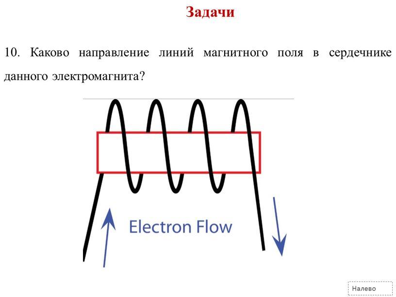 Задачи Налево 10. Каково направление линий магнитного поля в сердечнике данного электромагнита?