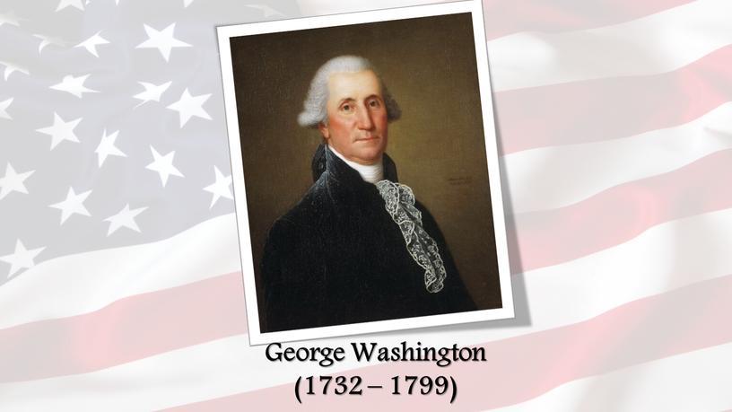 George Washington (1732 – 1799)