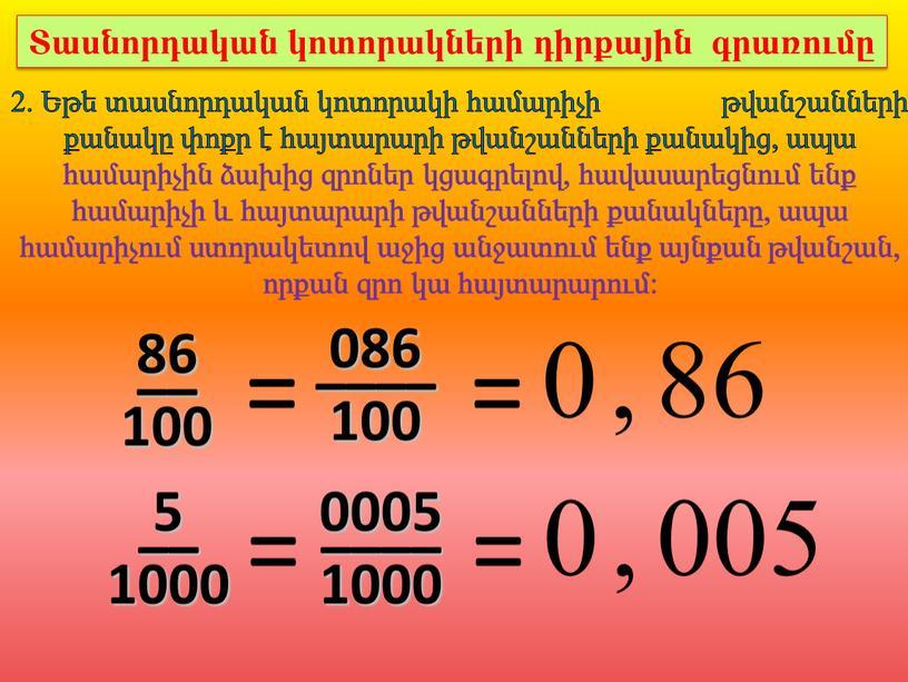86 –– 100 = 0 , 86 086 –––– 100 = 2. Եթե տասնորդական կոտորակի համարիչի թվանշանների քանակը փոքր է հայտարարի թվանշանների քանակից, ապա համարիչին…