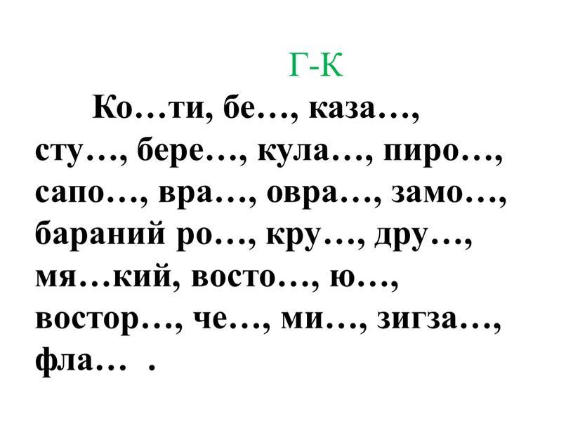 Г-К Ко…ти, бе…, каза…, сту…, бере…, кула…, пиро…, сапо…, вра…, овра…, замо…, бараний ро…, кру…, дру…, мя…кий, восто…, ю…, востор…, че…, ми…, зигза…, фла…