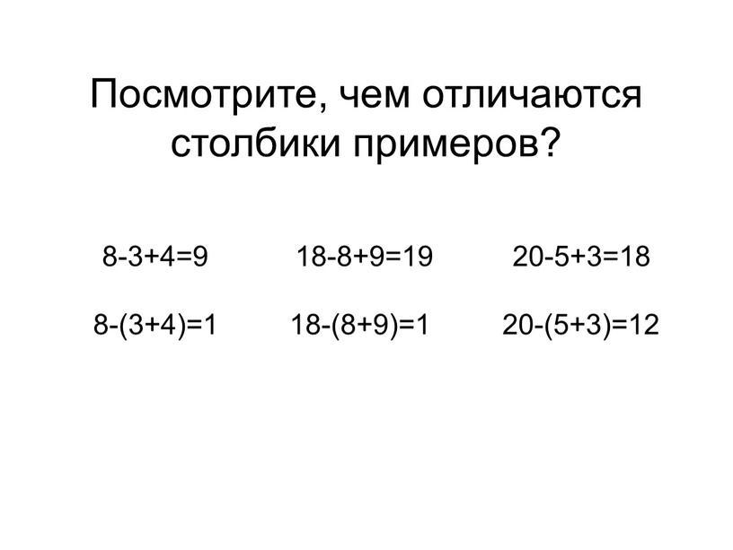 Посмотрите, чем отличаются столбики примеров? 8-3+4=9 18-8+9=19 20-5+3=18 8-(3+4)=1 18-(8+9)=1 20-(5+3)=12