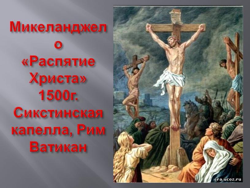 Микеланджело «Распятие Христа» 1500г