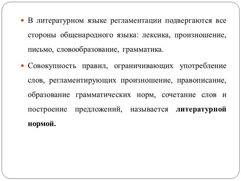 В литературном языке регламентации подвергаются все стороны общенародного языка: лексика, произношение, письмо, словообразование, грамматика