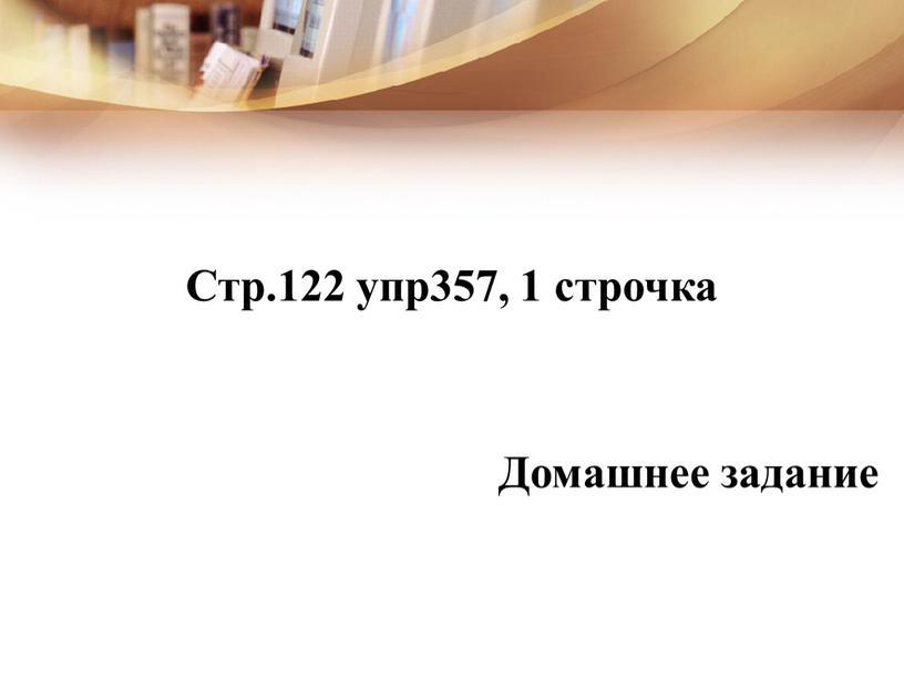 Стр.122 упр357, 1 строчка Домашнее задание