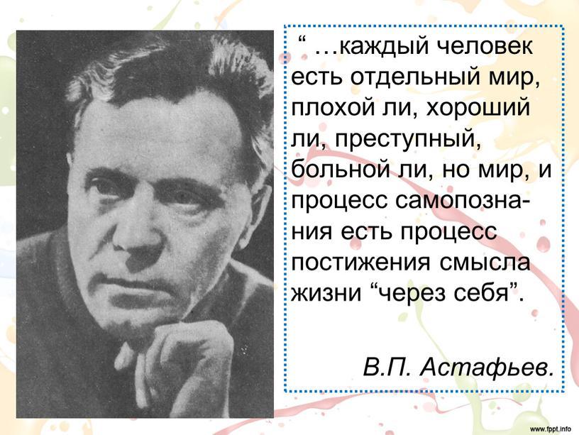 """"""" …каждый человек есть отдельный мир, плохой ли, хороший ли, преступный, больной ли, но мир, и процесс самопозна-ния есть процесс постижения смысла жизни """"через себя"""".…"""