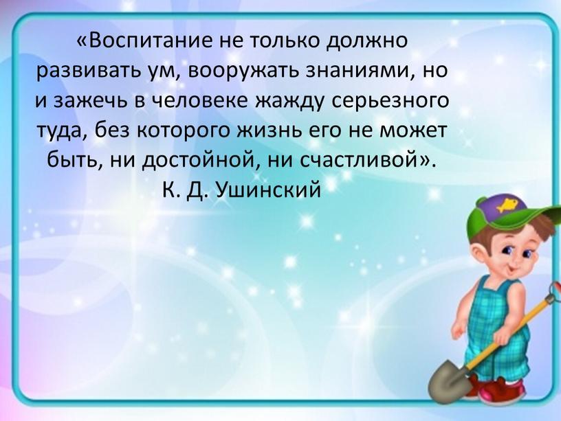Воспитание не только должно развивать ум, вооружать знаниями, но и зажечь в человеке жажду серьезного туда, без которого жизнь его не может быть, ни достойной,…