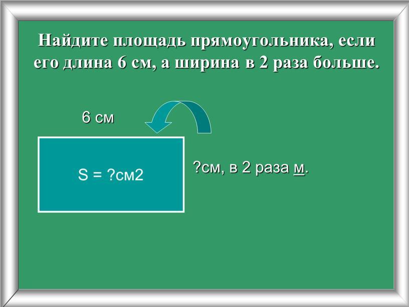 Найдите площадь прямоугольника, если его длина 6 см, а ширина в 2 раза больше