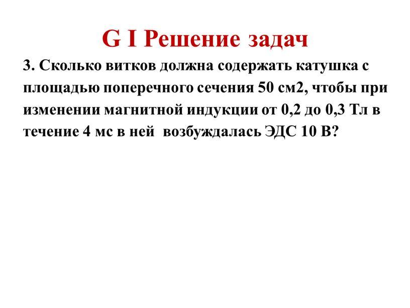 G I Решение задач 3. Сколько витков должна содержать катушка с площадью поперечного сечения 50 см2, чтобы при изменении магнитной индукции от 0,2 до 0,3