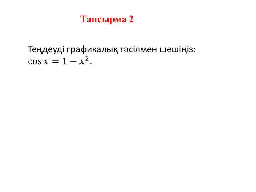 Теңдеуді графикалық тәсілмен шешіңіз: cos 𝑥 cos cos 𝑥 𝑥𝑥 cos 𝑥 =1− 𝑥 2 𝑥𝑥 𝑥 2 2 𝑥 2