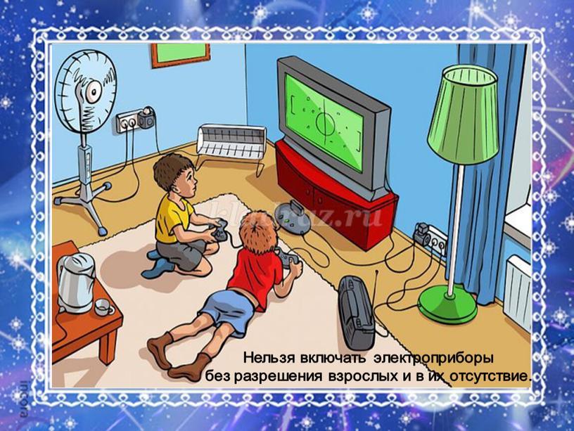 Нельзя включать электроприборы без разрешения взрослых и в их отсутствие
