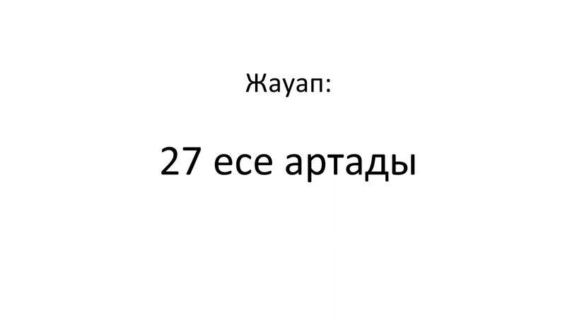 Жауап: 27 есе артады
