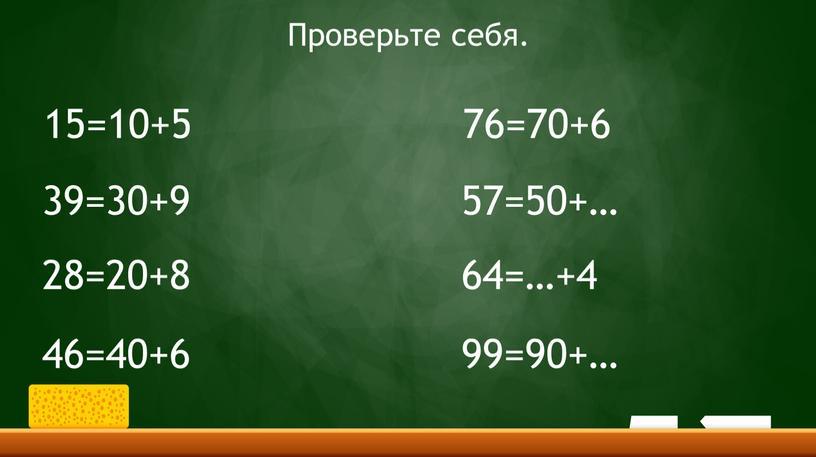 15=10+5 39=30+9 28=20+8 46=40+6 76=70+6 57=50+… 64=…+4 99=90+… Проверьте себя.