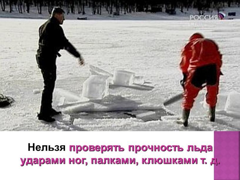 Нельзя проверять прочность льда ударами ног, палками, клюшками т