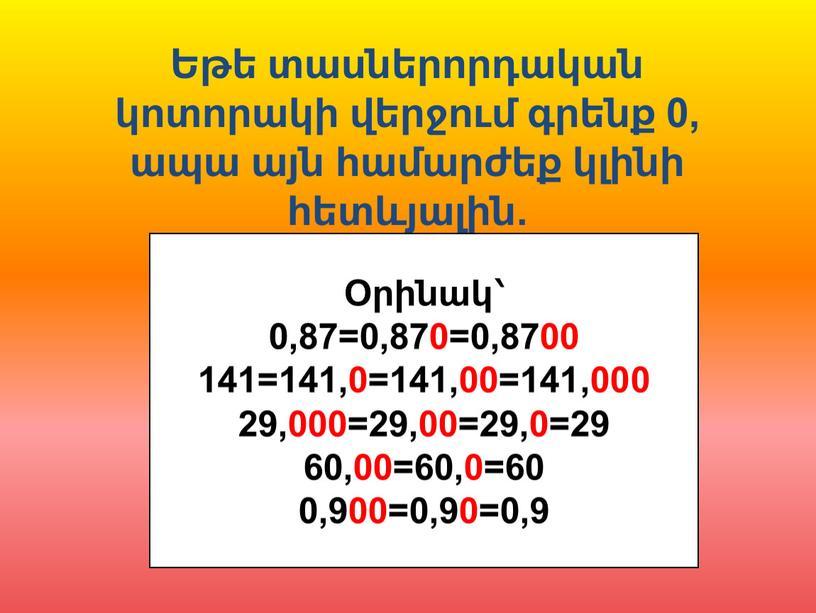 Եթե տասներորդական կոտորակի վերջում գրենք 0, ապա այն համարժեք կլինի հետևյալին. Օրինակ՝ 0,87=0,870=0,8700 141=141,0=141,00=141,000 29,000=29,00=29,0=29 60,00=60,0=60 0,900=0,90=0,9