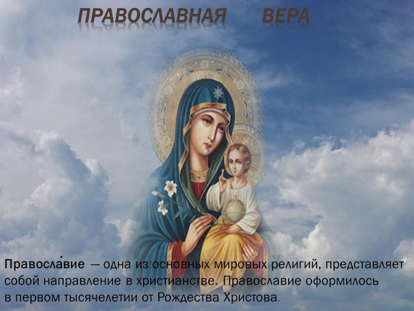 Православная вера Правосла́вие — одна из основных мировых религий, представляет собой направление в христианстве