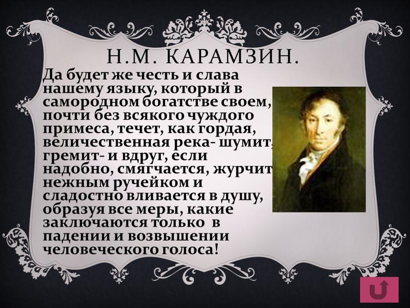 Н.М. Карамзин. Да будет же честь и слава нашему языку, который в самородном богатстве своем, почти без всякого чуждого примеса, течет, как гордая, величественная река-…