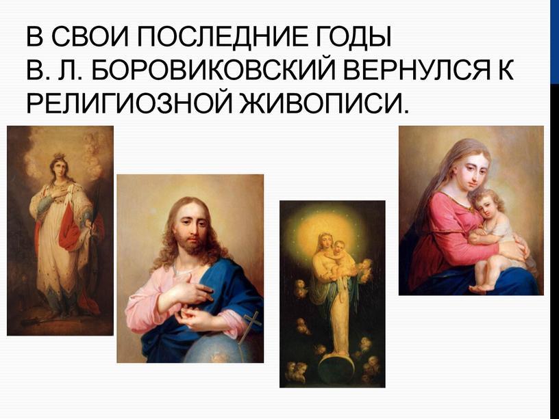 В свои последние годы В. Л. Боровиковский вернулся к религиозной живописи